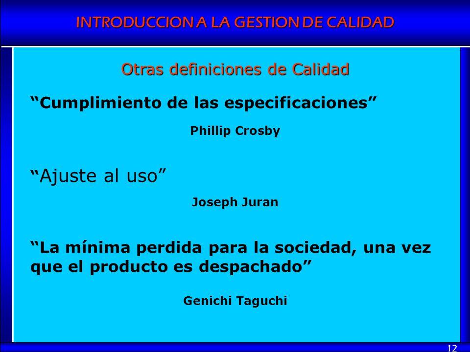INTRODUCCION A LA GESTION DE CALIDAD 12 Otras definiciones de Calidad Cumplimiento de las especificaciones Phillip Crosby Ajuste al uso Joseph Juran L