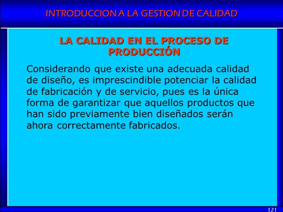 INTRODUCCION A LA GESTION DE CALIDAD 121 LA CALIDAD EN EL PROCESO DE PRODUCCIÓN Considerando que existe una adecuada calidad de diseño, es imprescindi
