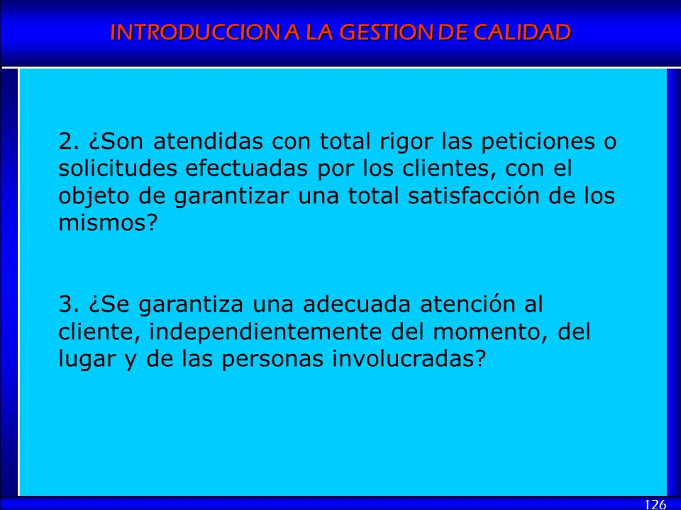 INTRODUCCION A LA GESTION DE CALIDAD 126 2. ¿Son atendidas con total rigor las peticiones o solicitudes efectuadas por los clientes, con el objeto de