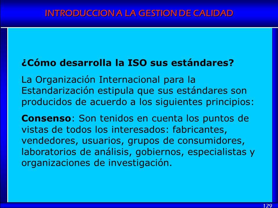 INTRODUCCION A LA GESTION DE CALIDAD 129 ¿Cómo desarrolla la ISO sus estándares? La Organización Internacional para la Estandarización estipula que su