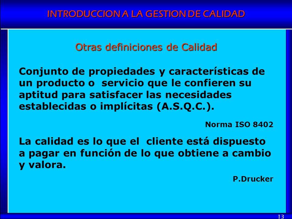 INTRODUCCION A LA GESTION DE CALIDAD 13 Otras definiciones de Calidad Conjunto de propiedades y características de un producto o servicio que le confi