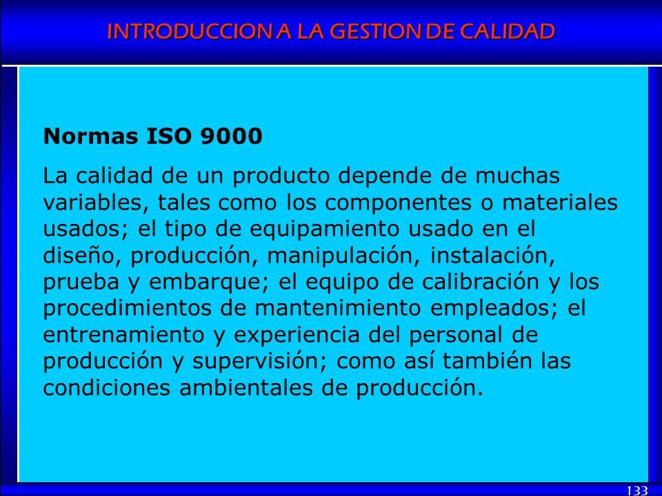 INTRODUCCION A LA GESTION DE CALIDAD 133 Normas ISO 9000 La calidad de un producto depende de muchas variables, tales como los componentes o materiale