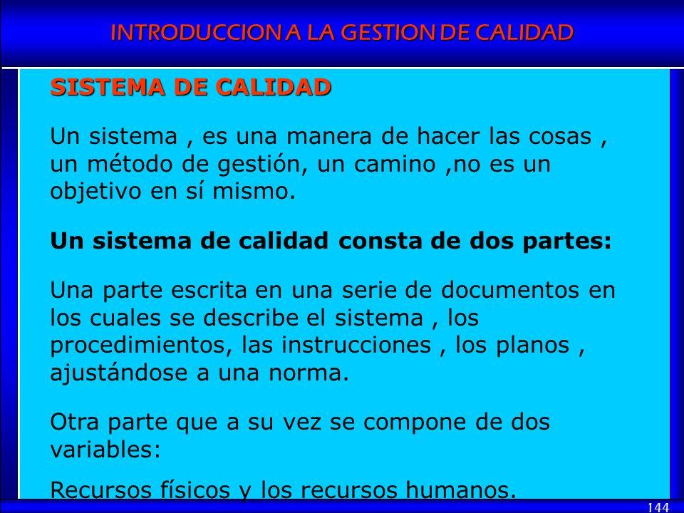 INTRODUCCION A LA GESTION DE CALIDAD 144 SISTEMA DE CALIDAD Un sistema, es una manera de hacer las cosas, un método de gestión, un camino,no es un obj