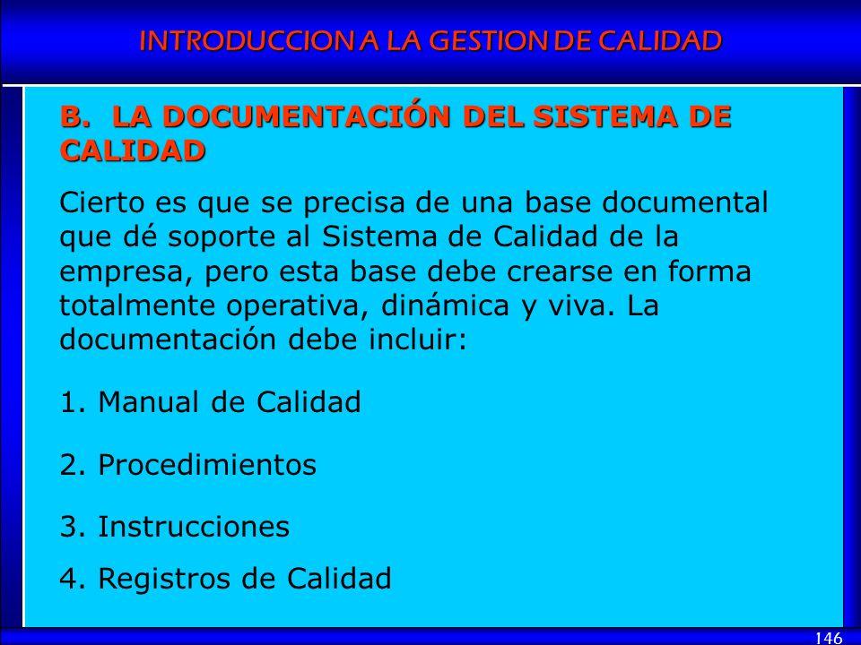 INTRODUCCION A LA GESTION DE CALIDAD 146 B. LA DOCUMENTACIÓN DEL SISTEMA DE CALIDAD Cierto es que se precisa de una base documental que dé soporte al