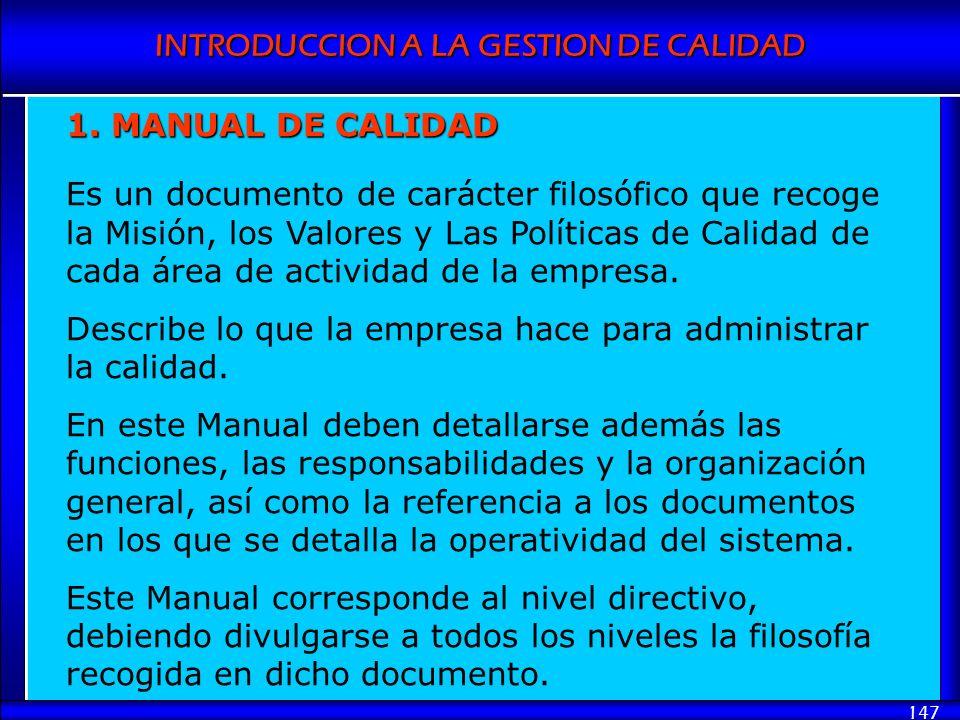 INTRODUCCION A LA GESTION DE CALIDAD 147 1. MANUAL DE CALIDAD Es un documento de carácter filosófico que recoge la Misión, los Valores y Las Políticas