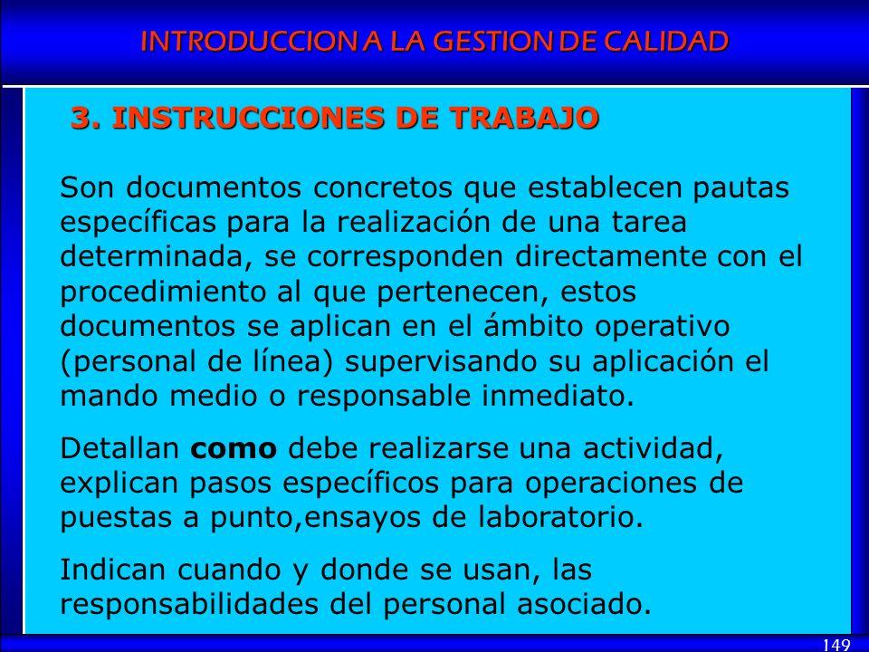 INTRODUCCION A LA GESTION DE CALIDAD 149 3. INSTRUCCIONES DE TRABAJO Son documentos concretos que establecen pautas específicas para la realización de