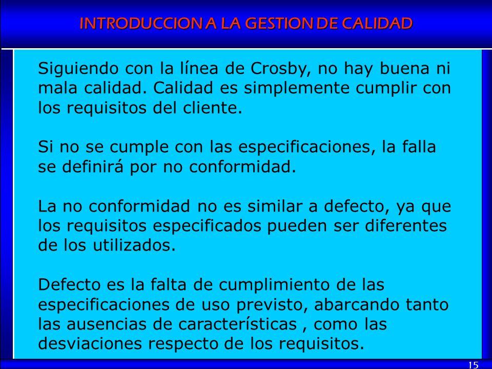 INTRODUCCION A LA GESTION DE CALIDAD 15 Siguiendo con la línea de Crosby, no hay buena ni mala calidad. Calidad es simplemente cumplir con los requisi