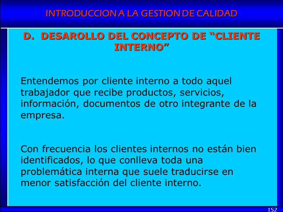 INTRODUCCION A LA GESTION DE CALIDAD 152 D. DESAROLLO DEL CONCEPTO DE CLIENTE INTERNO Entendemos por cliente interno a todo aquel trabajador que recib