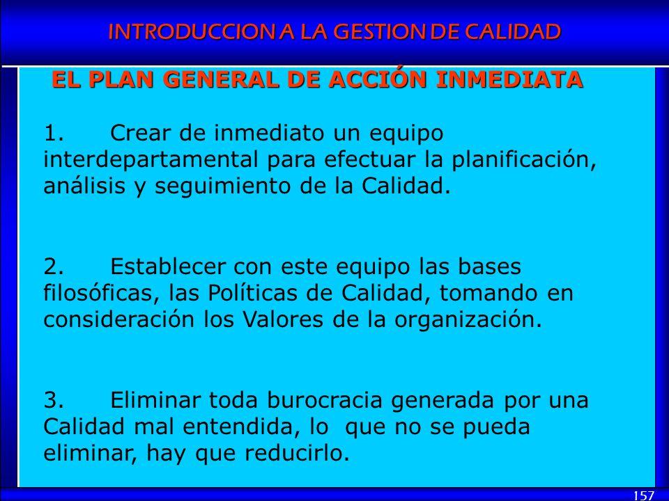 INTRODUCCION A LA GESTION DE CALIDAD 157 EL PLAN GENERAL DE ACCIÓN INMEDIATA 1.Crear de inmediato un equipo interdepartamental para efectuar la planif