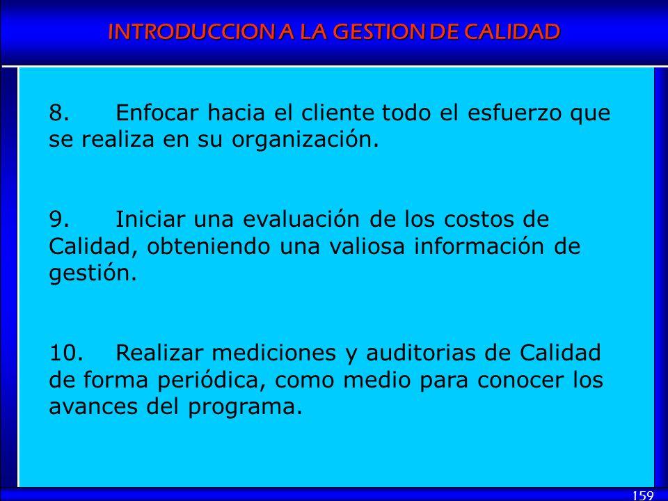 INTRODUCCION A LA GESTION DE CALIDAD 159 8.Enfocar hacia el cliente todo el esfuerzo que se realiza en su organización. 9.Iniciar una evaluación de lo