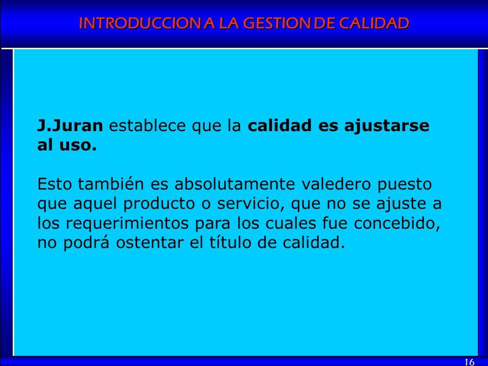 INTRODUCCION A LA GESTION DE CALIDAD 16 J.Juran establece que la calidad es ajustarse al uso. Esto también es absolutamente valedero puesto que aquel