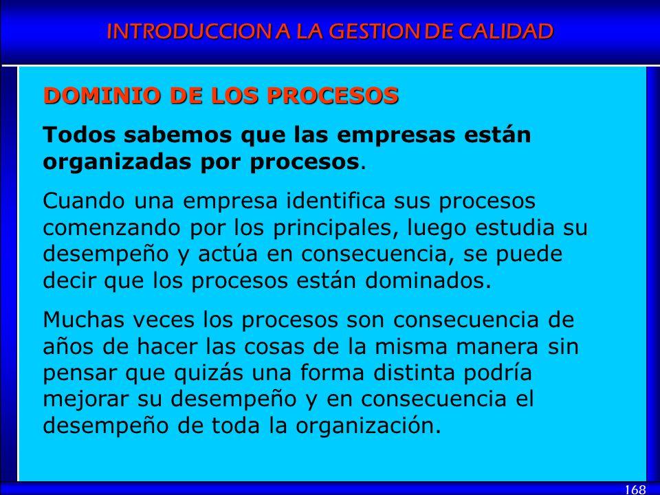 INTRODUCCION A LA GESTION DE CALIDAD 168 DOMINIO DE LOS PROCESOS Todos sabemos que las empresas están organizadas por procesos. Cuando una empresa ide