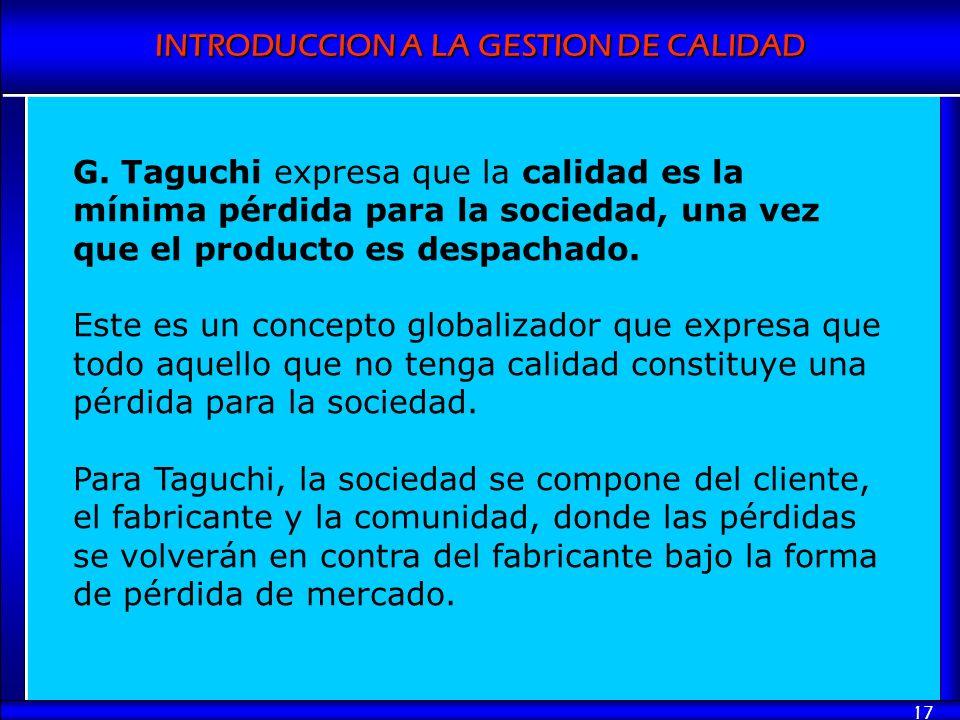 INTRODUCCION A LA GESTION DE CALIDAD 17 G. Taguchi expresa que la calidad es la mínima pérdida para la sociedad, una vez que el producto es despachado