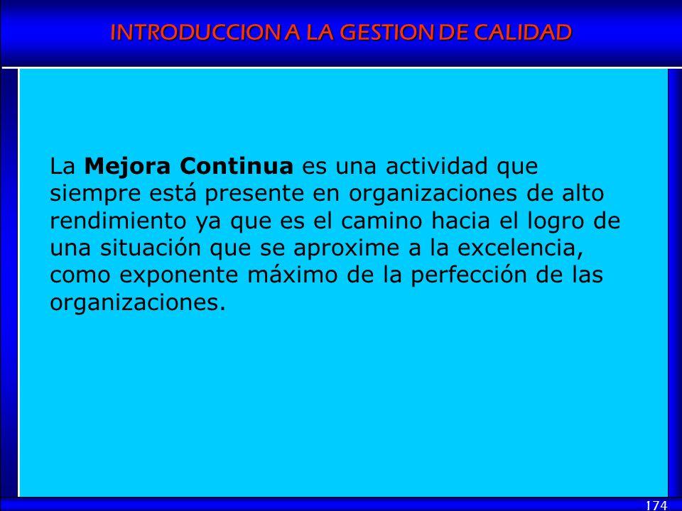 INTRODUCCION A LA GESTION DE CALIDAD 174 La Mejora Continua es una actividad que siempre está presente en organizaciones de alto rendimiento ya que es