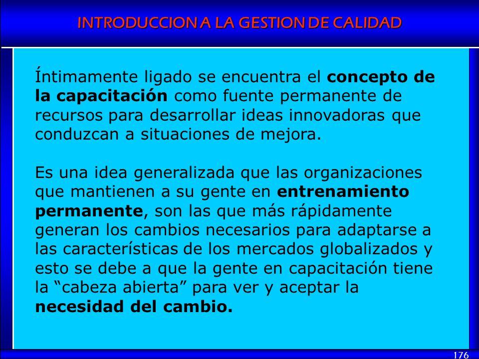 INTRODUCCION A LA GESTION DE CALIDAD 176 Íntimamente ligado se encuentra el concepto de la capacitación como fuente permanente de recursos para desarr