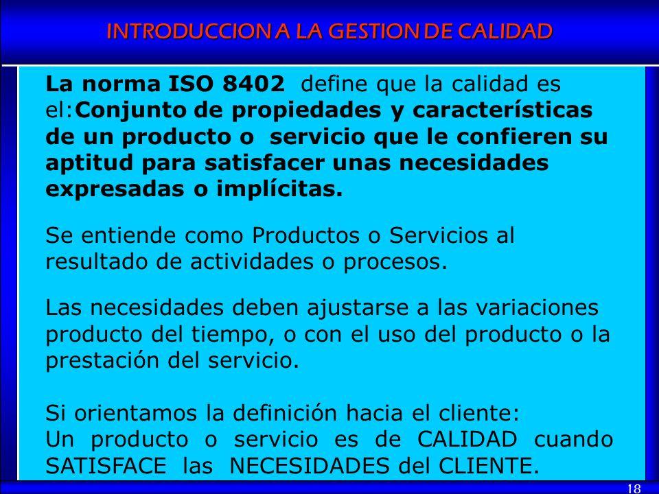 INTRODUCCION A LA GESTION DE CALIDAD 18 La norma ISO 8402 define que la calidad es el:Conjunto de propiedades y características de un producto o servi