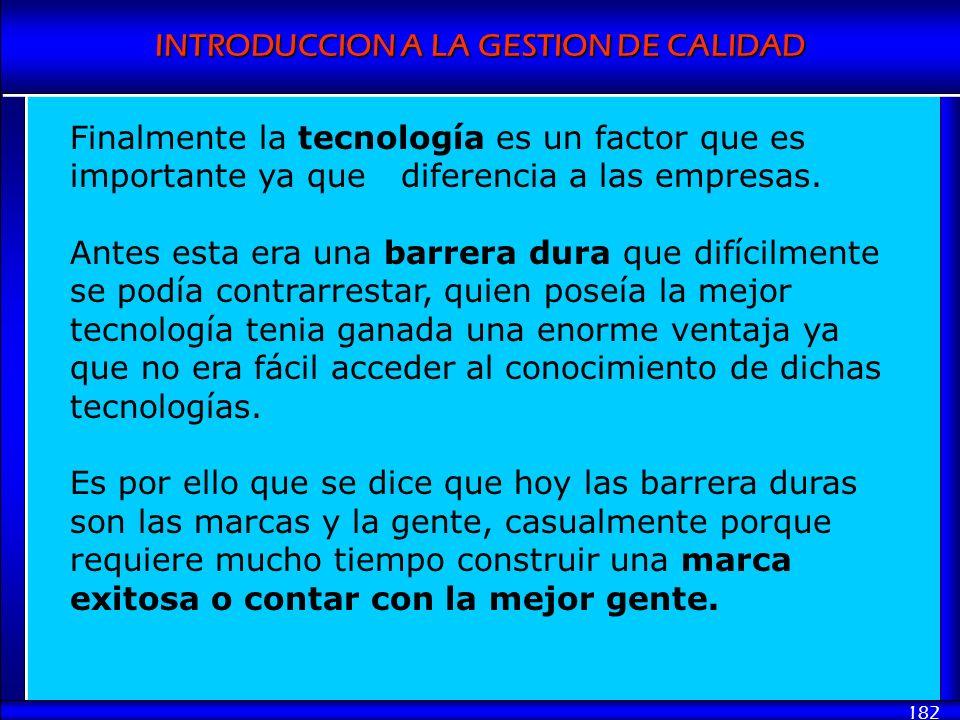 INTRODUCCION A LA GESTION DE CALIDAD 182 Finalmente la tecnología es un factor que es importante ya que diferencia a las empresas. Antes esta era una