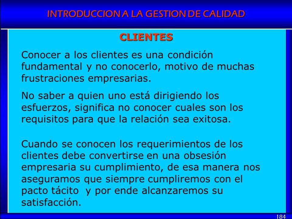 INTRODUCCION A LA GESTION DE CALIDAD 184 Conocer a los clientes es una condición fundamental y no conocerlo, motivo de muchas frustraciones empresaria
