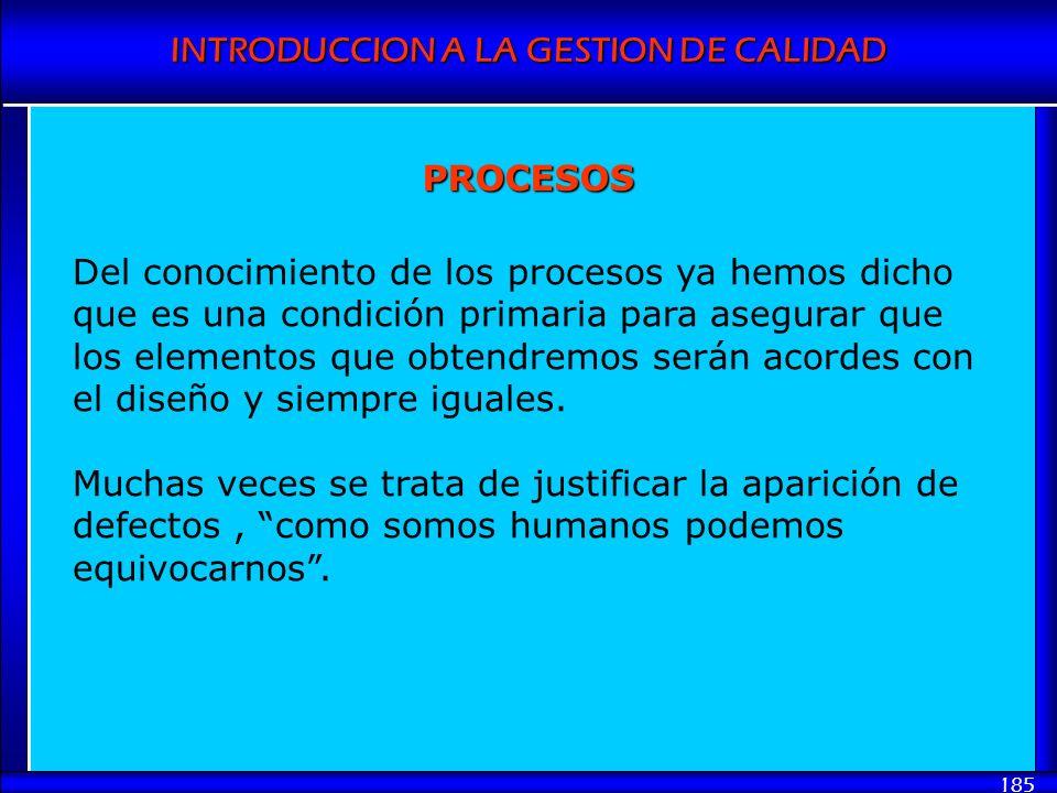 INTRODUCCION A LA GESTION DE CALIDAD 185 Del conocimiento de los procesos ya hemos dicho que es una condición primaria para asegurar que los elementos