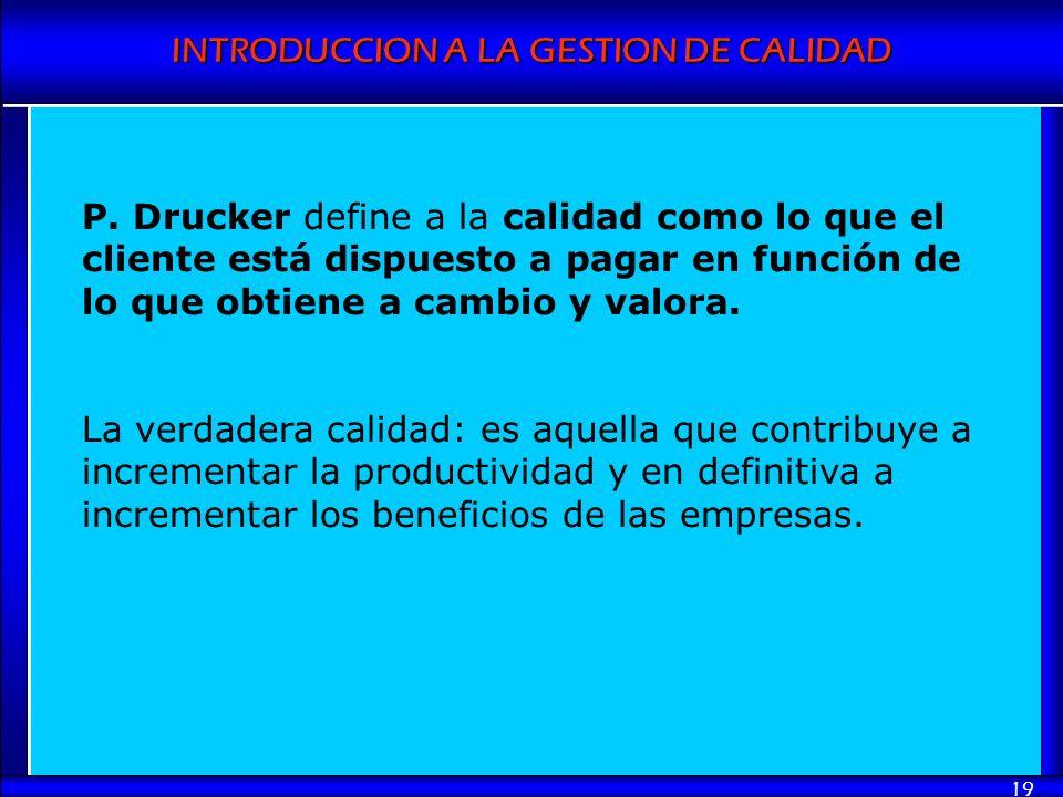 INTRODUCCION A LA GESTION DE CALIDAD 19 P. Drucker define a la calidad como lo que el cliente está dispuesto a pagar en función de lo que obtiene a ca