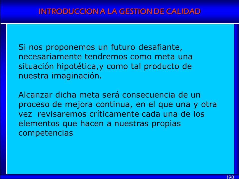 INTRODUCCION A LA GESTION DE CALIDAD 198 Si nos proponemos un futuro desafiante, necesariamente tendremos como meta una situación hipotética,y como ta