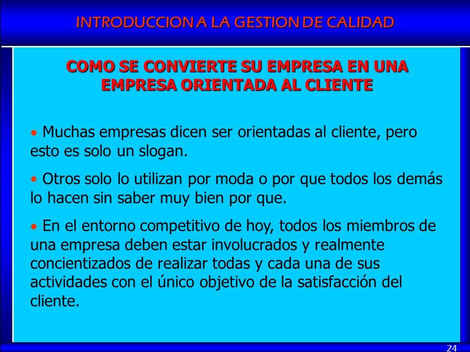 INTRODUCCION A LA GESTION DE CALIDAD 24 COMO SE CONVIERTE SU EMPRESA EN UNA EMPRESA ORIENTADA AL CLIENTE Muchas empresas dicen ser orientadas al clien