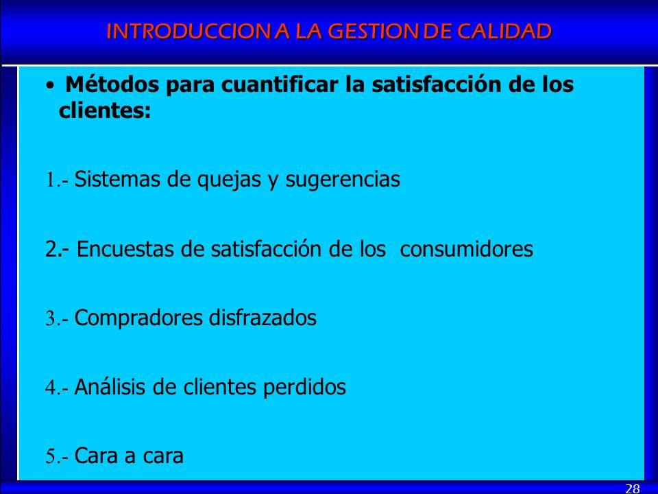 INTRODUCCION A LA GESTION DE CALIDAD 28 Métodos para cuantificar la satisfacción de los clientes: 1.- Sistemas de quejas y sugerencias 2.- Encuestas d