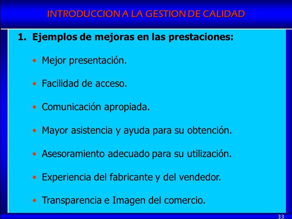 INTRODUCCION A LA GESTION DE CALIDAD 33 1.Ejemplos de mejoras en las prestaciones: Mejor presentación. Facilidad de acceso. Comunicación apropiada. Ma