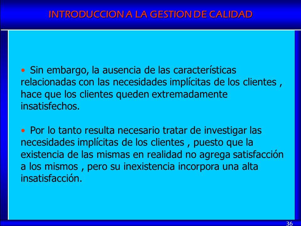 INTRODUCCION A LA GESTION DE CALIDAD 36 Sin embargo, la ausencia de las características relacionadas con las necesidades implícitas de los clientes, h