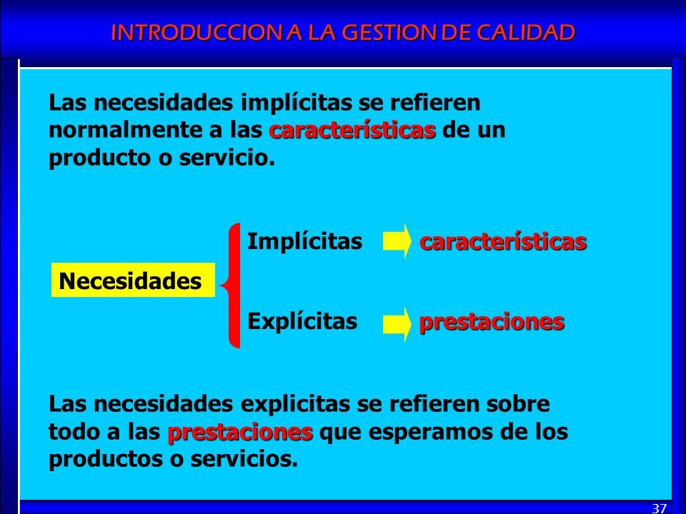 INTRODUCCION A LA GESTION DE CALIDAD 37 características Las necesidades implícitas se refieren normalmente a las características de un producto o serv