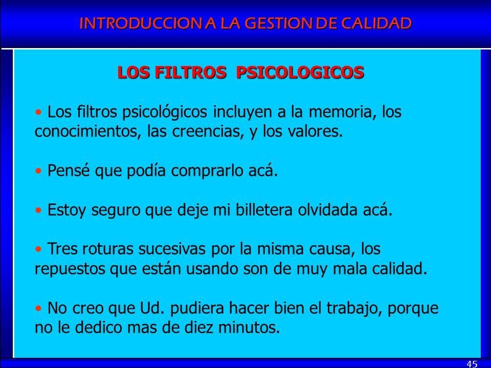 INTRODUCCION A LA GESTION DE CALIDAD 45 LOS FILTROS PSICOLOGICOS Los filtros psicológicos incluyen a la memoria, los conocimientos, las creencias, y l