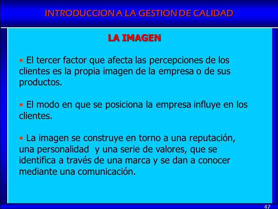 INTRODUCCION A LA GESTION DE CALIDAD 47 LA IMAGEN El tercer factor que afecta las percepciones de los clientes es la propia imagen de la empresa o de