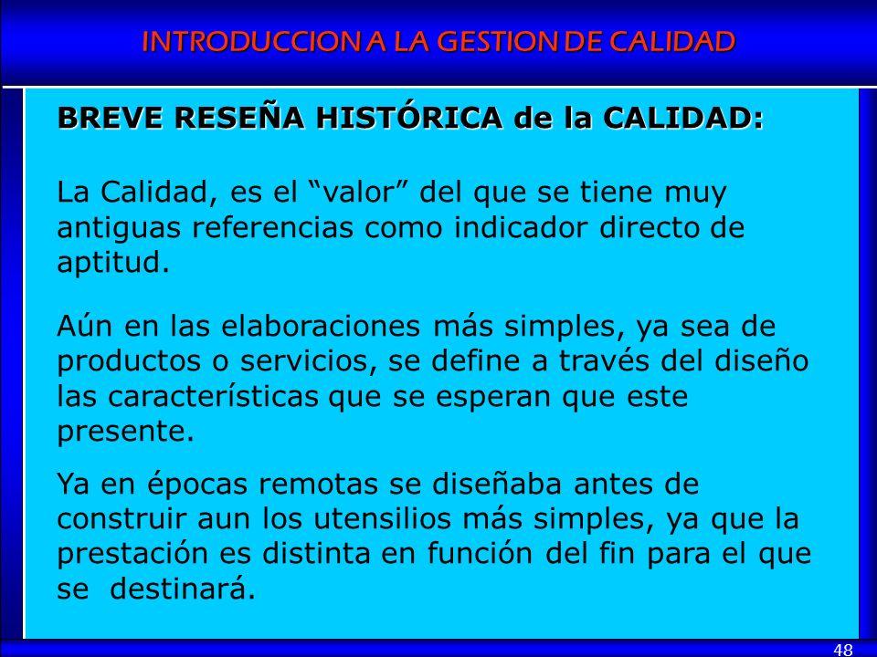 INTRODUCCION A LA GESTION DE CALIDAD 48 BREVE RESEÑA HISTÓRICA de la CALIDAD: La Calidad, es el valor del que se tiene muy antiguas referencias como i