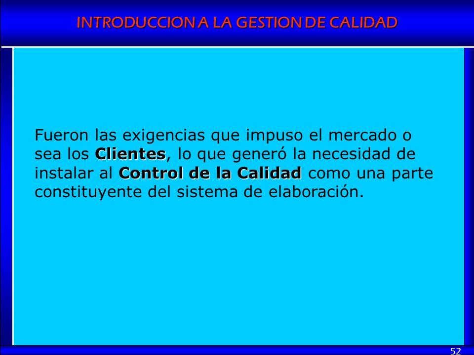 INTRODUCCION A LA GESTION DE CALIDAD 52 Clientes Control de la Calidad Fueron las exigencias que impuso el mercado o sea los Clientes, lo que generó l