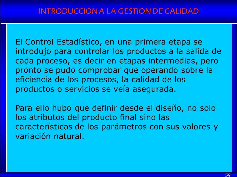 INTRODUCCION A LA GESTION DE CALIDAD 59 El Control Estadístico, en una primera etapa se introdujo para controlar los productos a la salida de cada pro