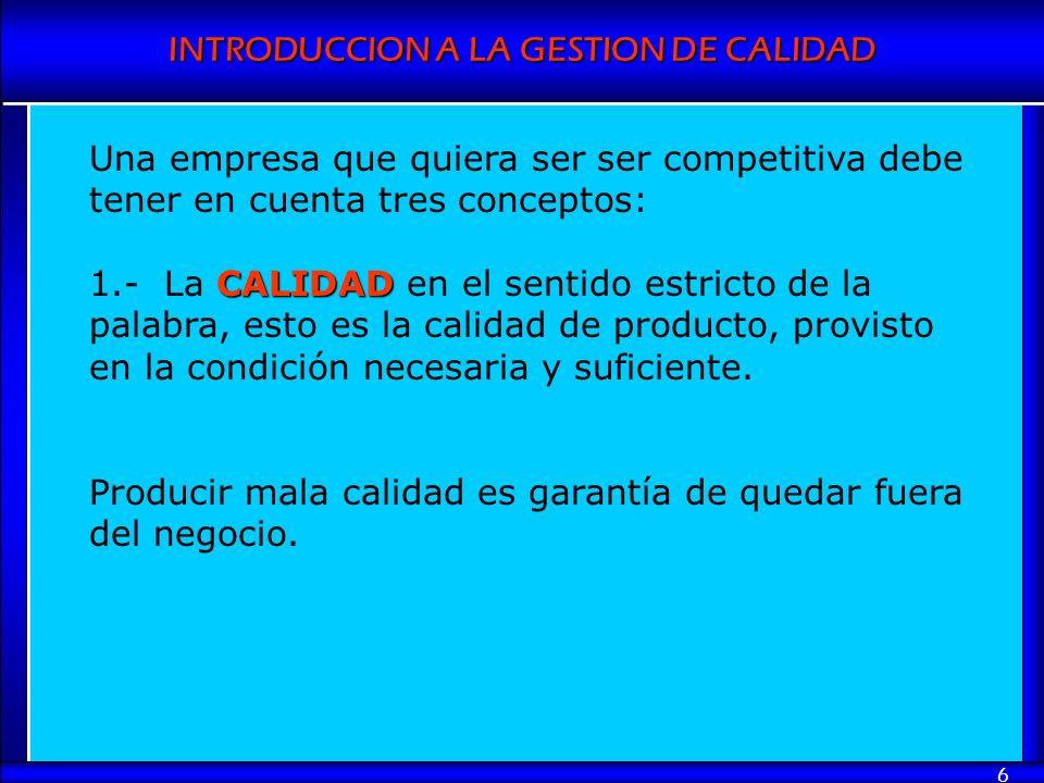 INTRODUCCION A LA GESTION DE CALIDAD 6 Una empresa que quiera ser ser competitiva debe tener en cuenta tres conceptos: CALIDAD 1.- La CALIDAD en el se