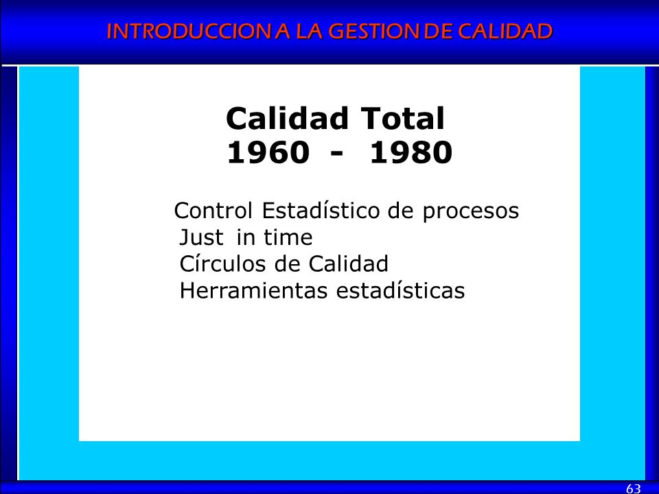 INTRODUCCION A LA GESTION DE CALIDAD 63 Calidad Total 1960-1980 Control Estadístico de procesos Justin time Círculos de Calidad Herramientas estadísti
