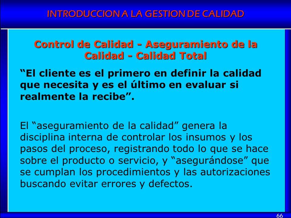 INTRODUCCION A LA GESTION DE CALIDAD 66 Control de Calidad - Aseguramiento de la Calidad - Calidad Total El cliente es el primero en definir la calida