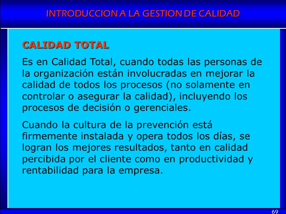 INTRODUCCION A LA GESTION DE CALIDAD 69 CALIDAD TOTAL Es en Calidad Total, cuando todas las personas de la organización están involucradas en mejorar