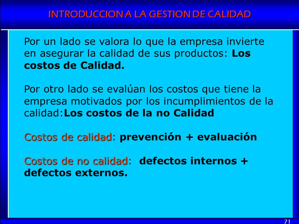 INTRODUCCION A LA GESTION DE CALIDAD 71 Por un lado se valora lo que la empresa invierte en asegurar la calidad de sus productos: Los costos de Calida
