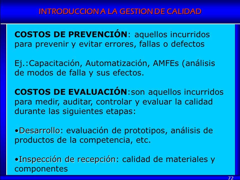 INTRODUCCION A LA GESTION DE CALIDAD 72 COSTOS DE PREVENCIÓN: aquellos incurridos para prevenir y evitar errores, fallas o defectos Ej.:Capacitación,