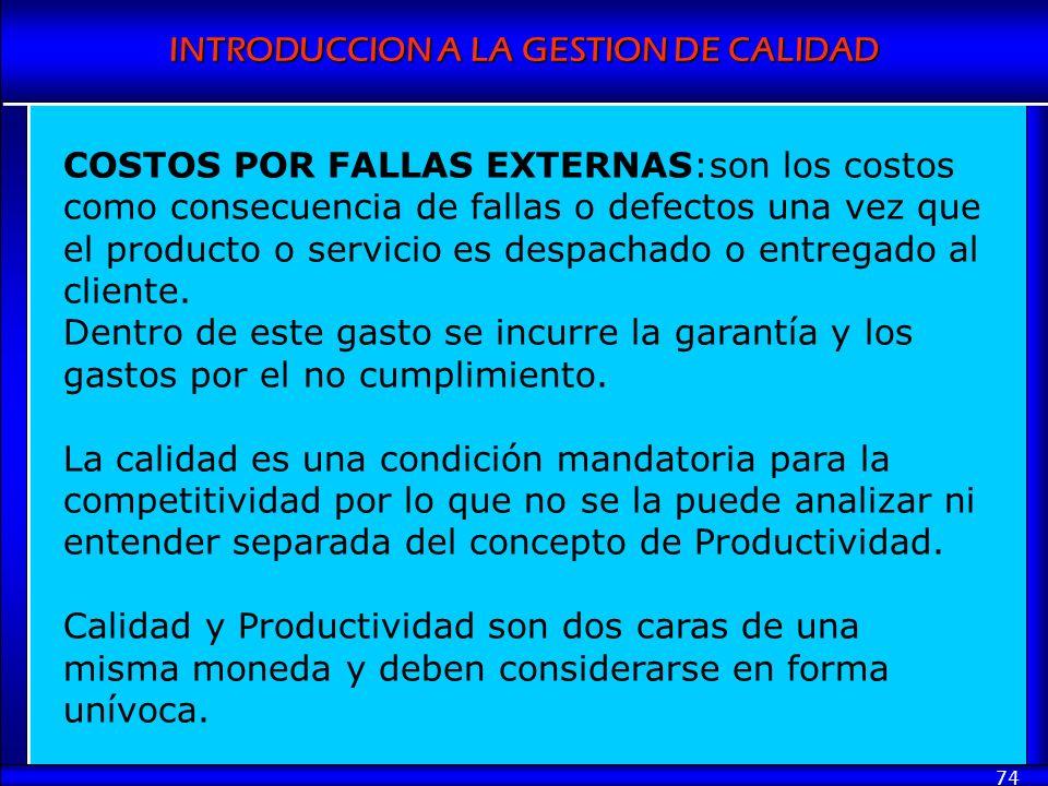 INTRODUCCION A LA GESTION DE CALIDAD 74 COSTOS POR FALLAS EXTERNAS:son los costos como consecuencia de fallas o defectos una vez que el producto o ser