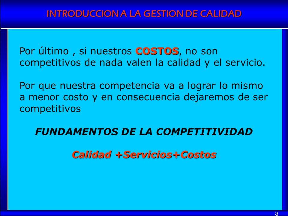 INTRODUCCION A LA GESTION DE CALIDAD 8 COSTOS Por último, si nuestros COSTOS, no son competitivos de nada valen la calidad y el servicio. Por que nues