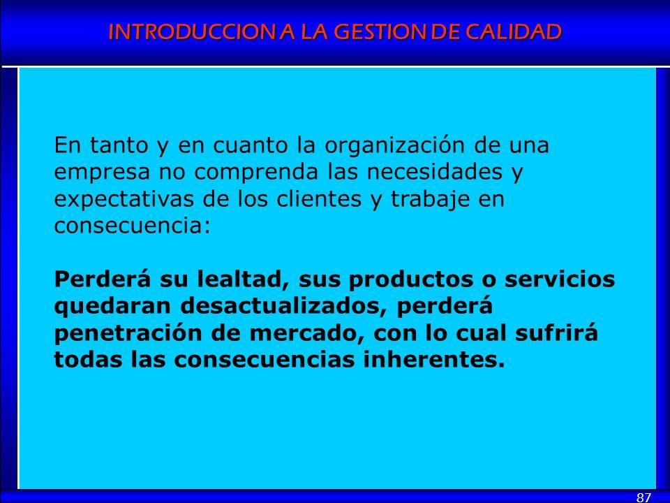 INTRODUCCION A LA GESTION DE CALIDAD 87 En tanto y en cuanto la organización de una empresa no comprenda las necesidades y expectativas de los cliente