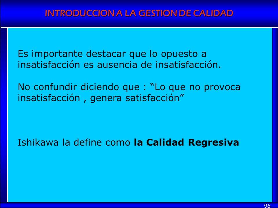 INTRODUCCION A LA GESTION DE CALIDAD 96 Es importante destacar que lo opuesto a insatisfacción es ausencia de insatisfacción. No confundir diciendo qu
