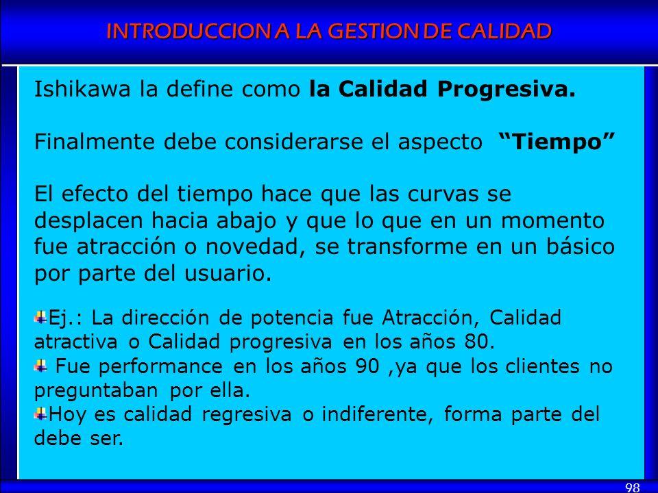 INTRODUCCION A LA GESTION DE CALIDAD 98 Ishikawa la define como la Calidad Progresiva. Finalmente debe considerarse el aspecto Tiempo El efecto del ti
