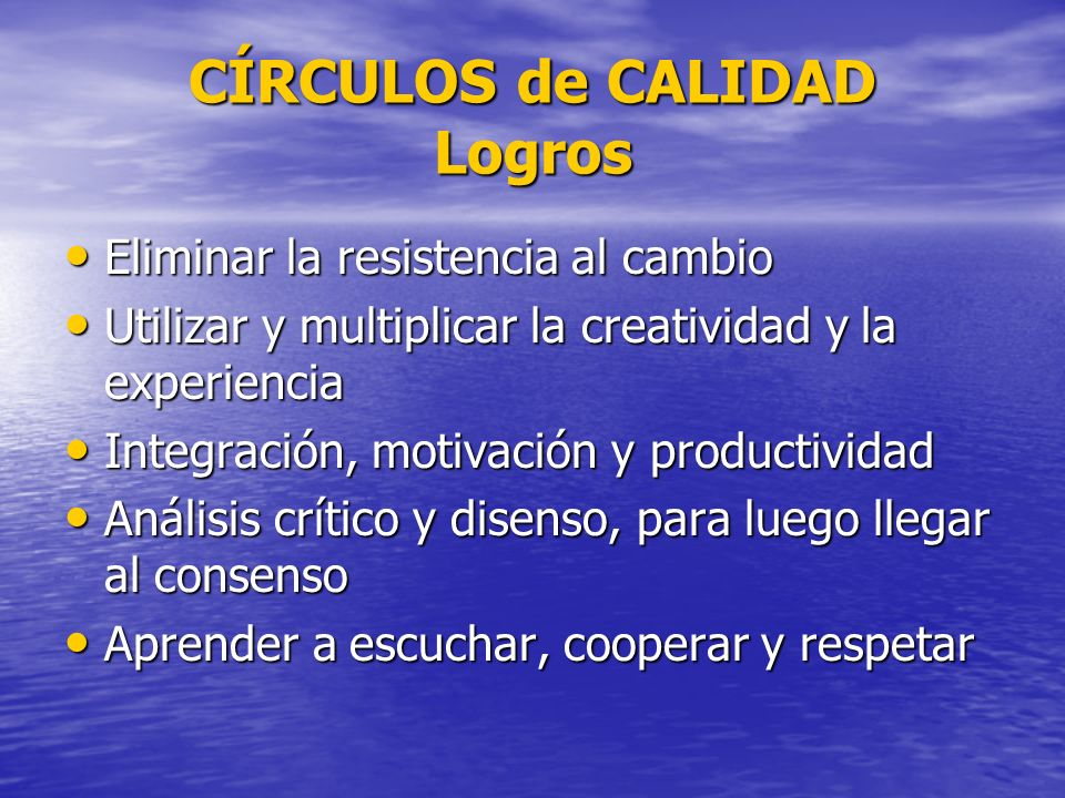 CÍRCULOS de CALIDAD Logros Eliminar la resistencia al cambio Eliminar la resistencia al cambio Utilizar y multiplicar la creatividad y la experiencia