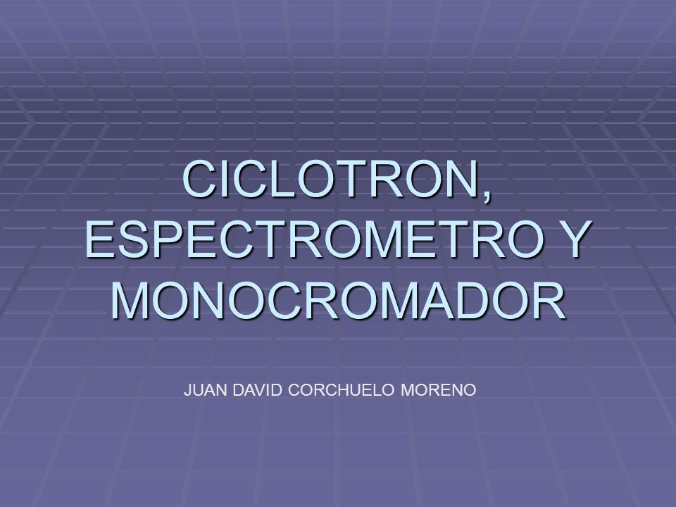 CICLOTRON, ESPECTROMETRO Y MONOCROMADOR JUAN DAVID CORCHUELO MORENO