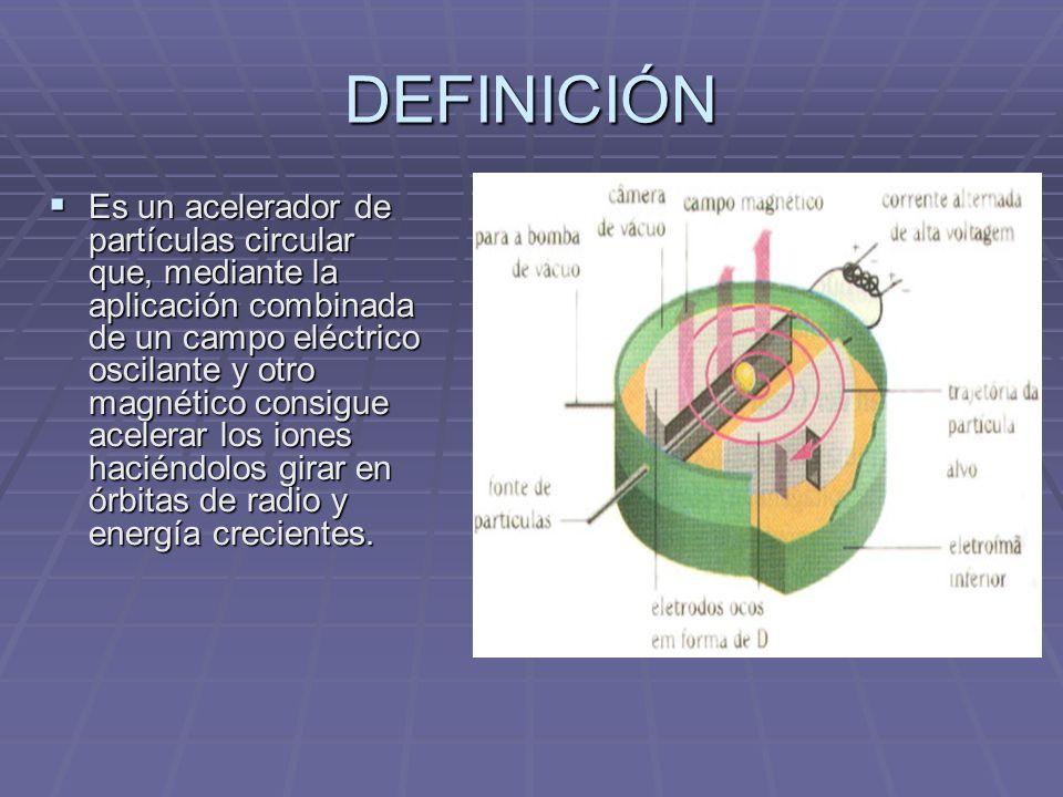 Es un acelerador de partículas circular que, mediante la aplicación combinada de un campo eléctrico oscilante y otro magnético consigue acelerar los iones haciéndolos girar en órbitas de radio y energía crecientes.