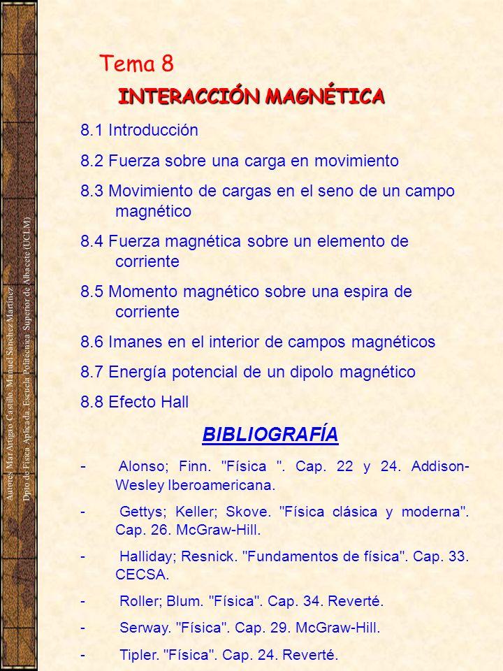 Tema 8 INTERACCIÓN MAGNÉTICA 8.1 Introducción 8.2 Fuerza sobre una carga en movimiento 8.3 Movimiento de cargas en el seno de un campo magnético 8.4 Fuerza magnética sobre un elemento de corriente 8.5 Momento magnético sobre una espira de corriente 8.6 Imanes en el interior de campos magnéticos 8.7 Energía potencial de un dipolo magnético 8.8 Efecto Hall BIBLIOGRAFÍA - Alonso; Finn.
